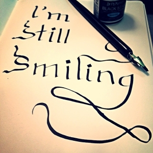 "first attempt at calligraphy: ""I'm still smiling"""
